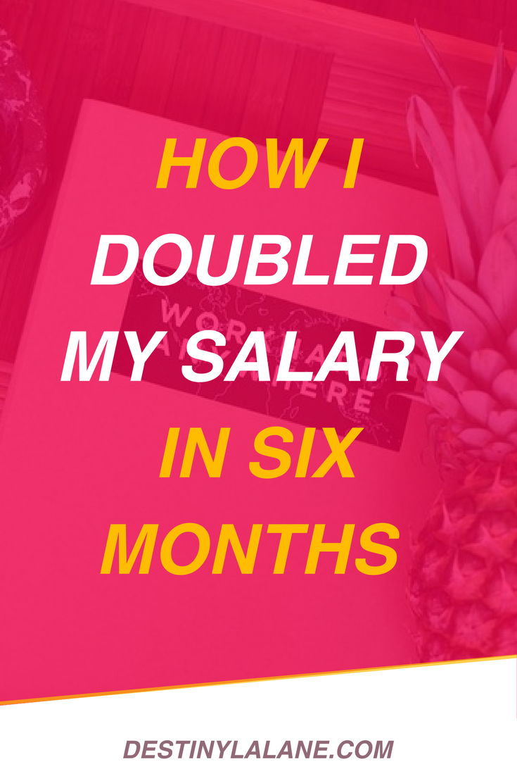 How I Doubled My Salary in Six Months | DestinyLalane.com
