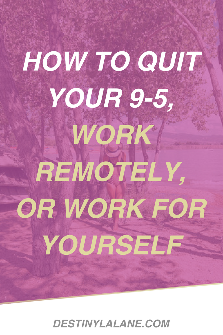 How to Quit Your 9-5, Work Remotely, or Work for Yourself | DestinyLalane.com