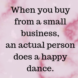 When you buy from a small business,an actual persondoes a happy dance..png