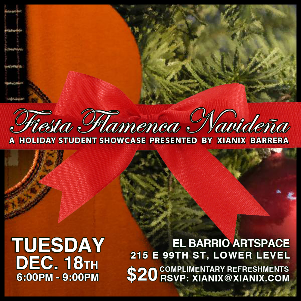 December 18, 2018 - 9pm - Xianix Barrera Flamenco presents FIESTA FLAMENCA NAVIDEÑA, a holiday party / showcase Spanish style! Xianix's star students will showcase the work-in-progress choreography that they have been diligently working on this semester with live music. From 3 year olds to senior citizens, from novice to advanced, join us in celebrating Spanish culture with holiday songs (villancicos), complimentary tapas & libations, giveaways and much more!with Alfonso Cid (cante), Juan Pedro Jimenez (guitarra), & WaLid Guzman (percussion)FEATURING:• Baby Flamenco• Introduction to Flamenco - Tangos de Triana• Beginner - Tientos• Advanced Beginner - Solea por Bulerias• Sevillanas• Solo by Dian Lofton• SURPRISE PERFORMANCES