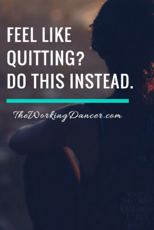 feel like quitting do this instead dont give up inspiration dance career tips - The Working Dancer Blog.png