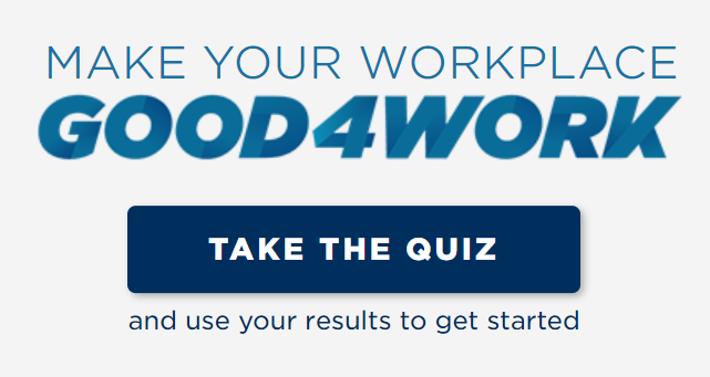 A quiz for workplaces to get your started on workplace wellbeing    https://www.good4work.nz/