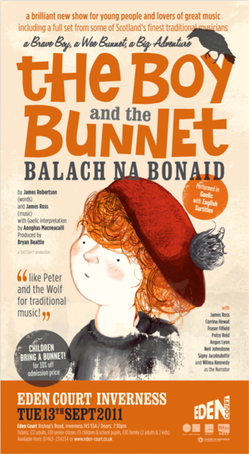 The Boy and the Bunnet  is a Gaelic Children's Book by James Robertson, with music by James Ross.  This is a flyer for the performance show at the Edinburgh Festival.