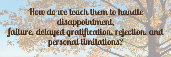 How do we teach them to handle disappointment, failure, delayed gratification, rejection, and personal limitations-.png
