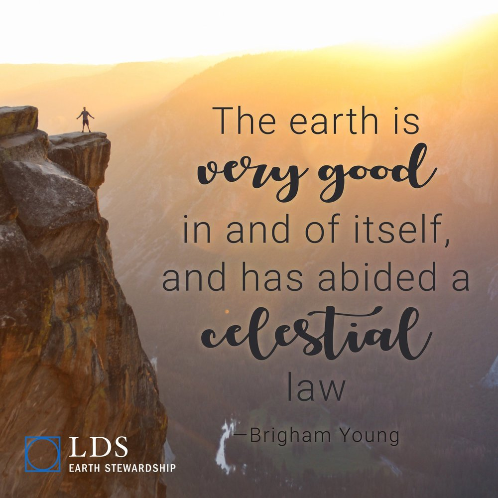 """""""The earth is very good in and of itself, and has abided a celestial law, consequently we should not despise it, nor desire to leave it, but rather desire and strive to obey the same law that the earth abides."""" —Brigham Young"""