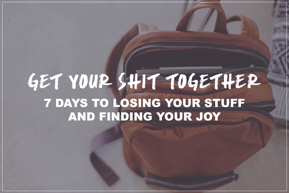 Get Your Shit Together //   7 days to losing your stuff and finding your joy //   A Free Course on mindfulness and minimalism