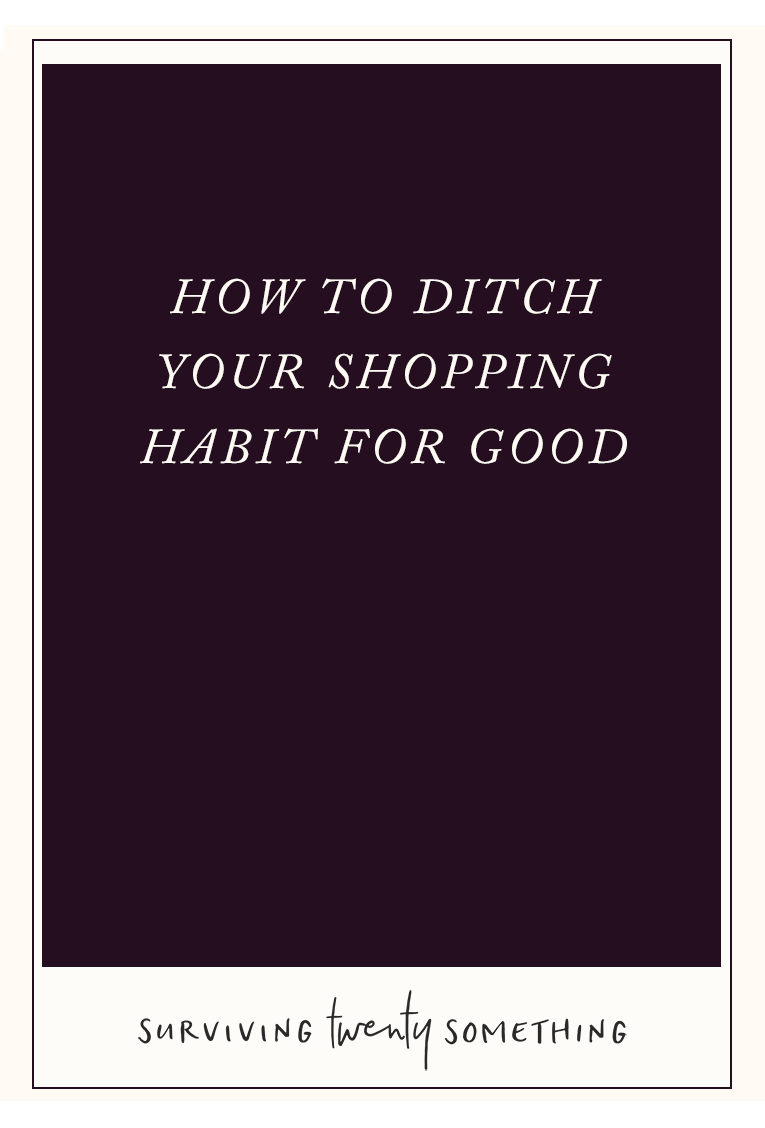 How to Ditch Your Shopping Habit For Good. Find yourself turning to shopping when you're stressed, unhappy, unfulfilled, or simply bored? Here are 6 simple ways you can bring more joy into your life and kick your habit to the curb— for good.