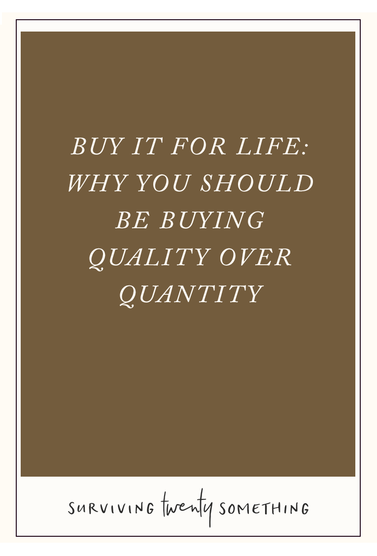 Buy It For Life: Why You Should Be Buying Quality Over Quantity. It can be super tempting to buy a whole bunch of something cheap— especially if you see that it's on sale. But there are many advantages to buying quality over quantity every time.