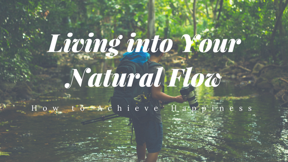 Living Into Your Natural Flow How To Achieve Happiness Restored