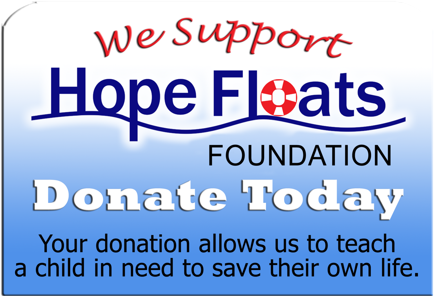 We support Hope Floats Foundation. Donate today. Your donation allows us to teach a child in need to save their own life.