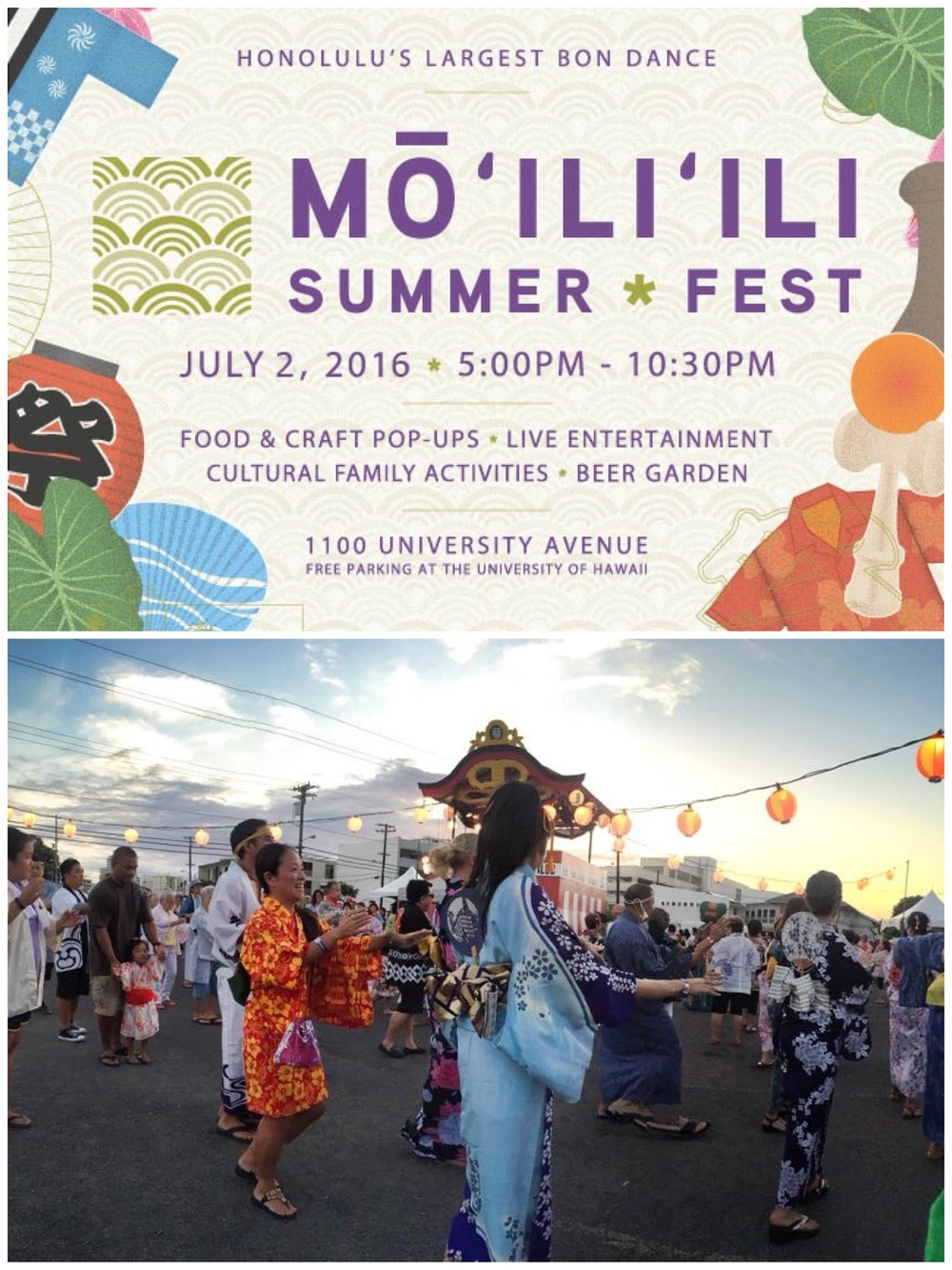 The 5th annual Mō'ili'ili Summer Fest is Saturday July 2nd from 5:00pm to 10:30pm in the parking area of the Varsity Building on University Avenue. The Mō'ili'ili Summer Fest is a lively event held in one of Honolulu's most historic and vivacious neighborhoods. Each year, thousands of guests dance in the Honolulu's largest Japanese Bon Dance of the season, enjoy delicious foods and visit a rich array of area retailers and artisans. Mō'ili'ili community organizations including the Mō'ili'ili Hongwanji Mission, Kamehameha Schools, Japanese Cultural Center of Hawaiʻi, Old Town Mō'ili'ili Business Association, Mō'ili'ili Community Center, Mō'ili'ili Neighborhood Board, the University of Hawai'i, and other community groups come together to create this unique community gathering. This FREE event is a blend of a traditional Bon Dance celebration and a modern street festival. The Mō'ili'ili Summer Fest is important to us for its spiritual significance, value to the community, commitment to strengthening ties between all generations, and for fostering collaborations between local businesses, artisans, and community organizations.