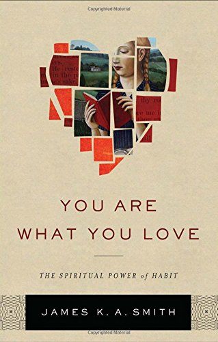 YOU ARE WHAT YOU LOVE - By: James K. A. Smith