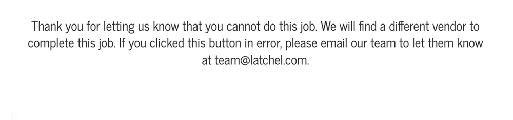 Refusing let's us know we need to find someone else for the job. If you chose that option by mistake email us at  team@latchel.com  and we'll get it straightened out.