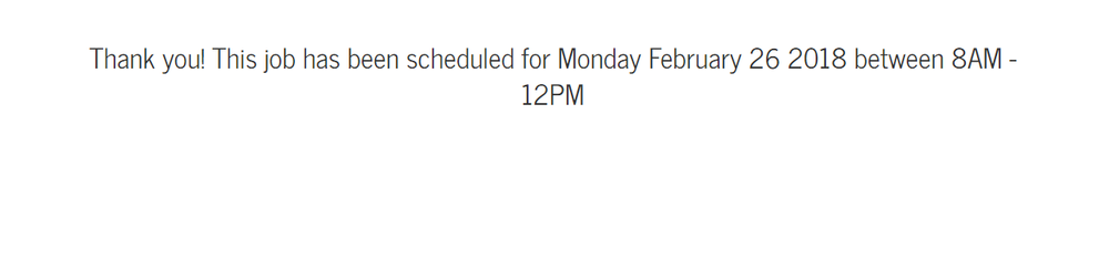 Success! The job is scheduled for Monday Feb 26th between 8am-12pm.