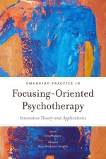 Emerging Practice in Focusing-Oriented Psychotherapy: Innovations and Applications edited by: Greg Madison