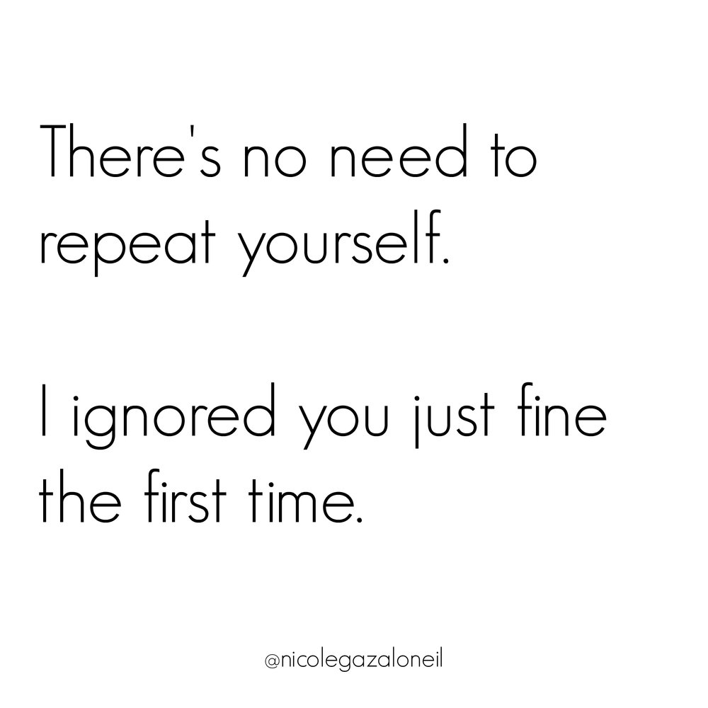 There's No Need to Repeat Yourself - I Ignored You Just Fine The First Time