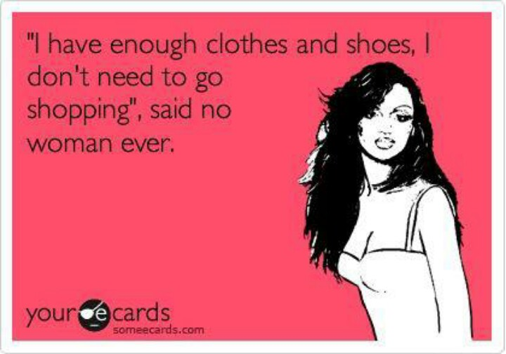 I Have Enough Clothes and Shoes, I Don't Need to Go Shopping Said No Woman Ever.jpg