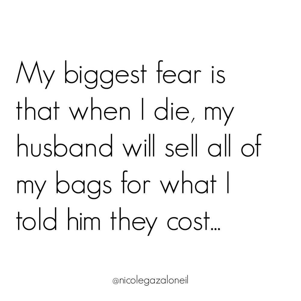 My Biggest Fear Is That When I Die My Husband Will Sell All My Bags For What I Told Him They Cost.jpg