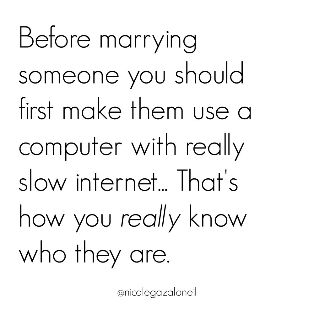 Before you marry someone you should make them use a computer with really slow internet. That is how you really know who they are.