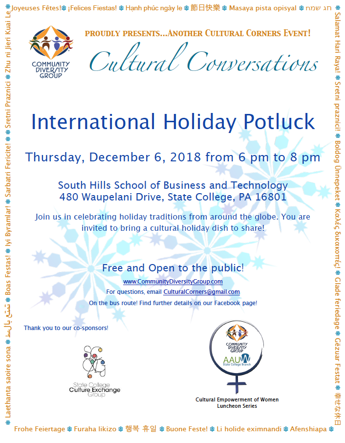 "Please join us!   Sponsored by Community Diversity Group's Cultural Corners, The State College Culture Exchange Group and the joint partnership of CDG with AAUW State College Branch, ""Cultural Empowerment of Women Luncheon Series""   Free and Open to the Public! Bring your favorite holiday dishes and stories of your own favorite holidays traditions!    For questions, email CulturalCorners@gmail.com  On the  bus route!    Help us spread the word! Here is a printable  flyer  of our event!"