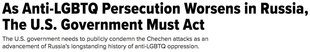 """As Anti-LGBTQ Persecution Worsens in Russia, The U.S. Government Must Act."" April 16, 2017."