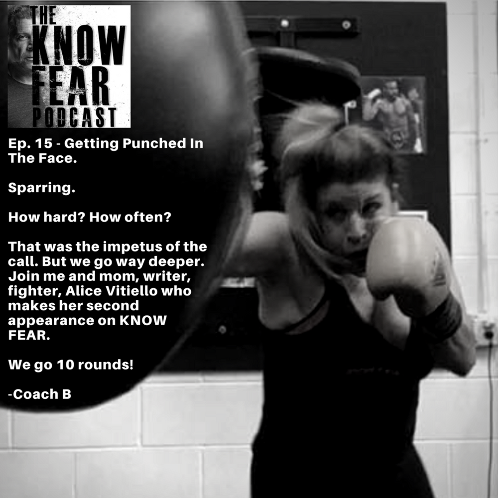 Episode15 - Sparring. How hard? How often? That was the impetus of the call. But we go way deeper. Join me and mom, writer, fighter, Alice Vitiello, who makes her second appearance on KNOW FEAR. We go 10 rounds! Enjoy and please share with your coaches and other combat athletes.