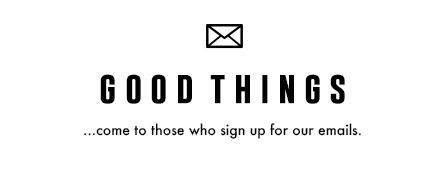 good things come to those who sign up for our emails