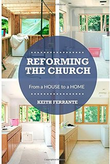Reforming the Church: From a House to a Home   Keith Ferrante  $10.00