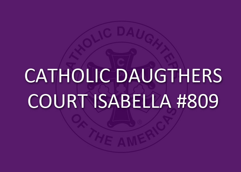 The Catholic Daughters of the Americas are a Catholic women's organization founded to encourage community and promote social concerns in the local and national settings. Court Isabella #809 serves our community by prayer, calls to action, and service to those in need. Contact Regent Judy LeBlanc or Fr. Brent at the parish office for more information or to join.