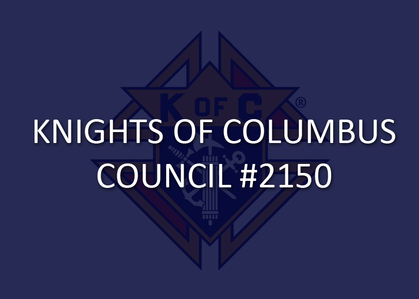 The Knights of Columbus are a Catholic fraternal society founded to provide for the needs of the members and their families, particularly widows and orphans. KC Council #2150 continues that work in our local community by numerous charitable works. Contact Grand Knight David Wells or Fr. Brent at the parish office for more information or to join.