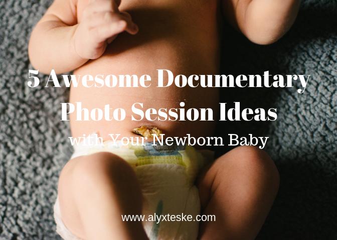 5 Awesome Documentary Photo Session Ideas Newborn Baby Alyxandra Teske