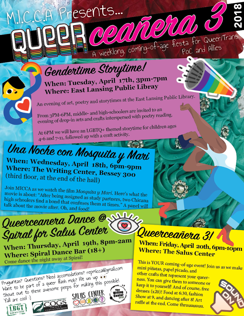 Queerceñera 3 Flier   This flier was designed for the 3rd annual Queerceñera held by the The Michigan Indígena/Chicanx Community Alliance (MICCA). The event is a weeklong coming-of-age celebration of queer youth of color.  Click here  for a PDF, high-quality version of the flier.