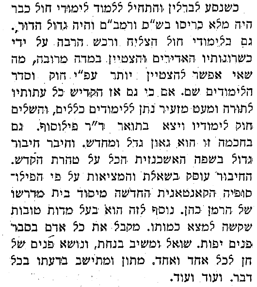 """""""When he travelled to Berlin and began his secular studies, his belly was already full with Shas and Rambam, and he was the greatest of his generation. Similarly, he succeeded in his secular studies and accomplished much through his phenomenal talents and greatly excelled, as much as can be achieved according to the academic standards there. However, even there he dedicated all of his time to Torah and just a bit did he give over to the general studies, completing his degree and graduating with a doctorate of philosophy. And even in this field he is a great genius and innovator (gaon gadol u-mechadesh). He composed a lengthy work in German—all within the parameters of holiness and sanctity."""" Ha-Pardes 6 (October 1932): 5."""