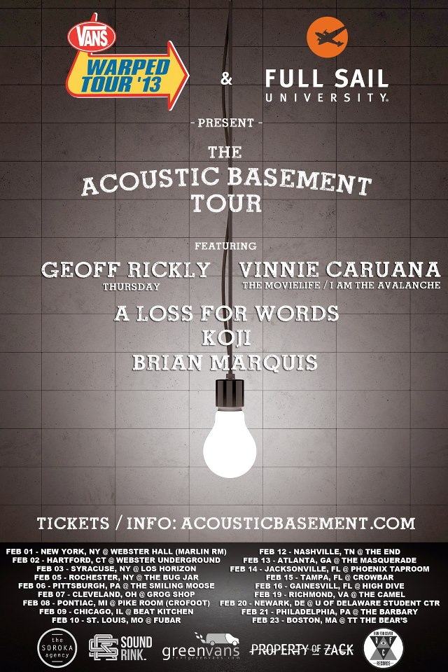 "Vinnie Caruana is going on the  Acoustic Basement tour  in February! Check out all the dates below, and don't forget to ""like"" his page  on Facebook  for the latest news.    p.s. we're working with Vinnie to put the finishing touches on his debut solo EP…more news on that coming soon!   2/01 – New York, NY @ The Studio at Webster Hall  2/02 – Hartford, CT @Webster Underground  2/03 – Syracuse, NY @ Lost Horizon  2/05 – Rochester, NY @ The Bug Jar  2/06 – Pittsburgh, PA @ The Smiling Moose  2/07 – Cleveland Heights, OH @ Grog Shop  2/08 – Pontiac, MI @ Pike Room  2/09 – Chicago, IL @ Beat Kitchen  2/10 – St. Louis, MO @ Fubar  2/12 – Nashville, TN @ The End  2/13 – Atlanta, GA @ The Masquerade  2/14 – Jacksonville, FL @ Phoenix Taproom  2/15 – Tampa, FL @ Crowbar  2/16 – Gainesville, FL @ High Dive  2/19 – Richmond, VA @ The Camel  2/20 – Newark, DE @ University of Delaware  2/21 – Philadelphia, PA @ The Barbary  2/23 – Cambridge, MA @ TT the Bear's Place"