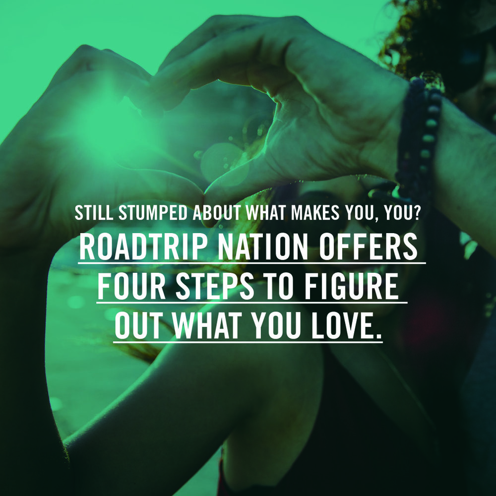 http://blog.roadtripnation.com/four-easy-ways-to-figure-out-what-you-love/