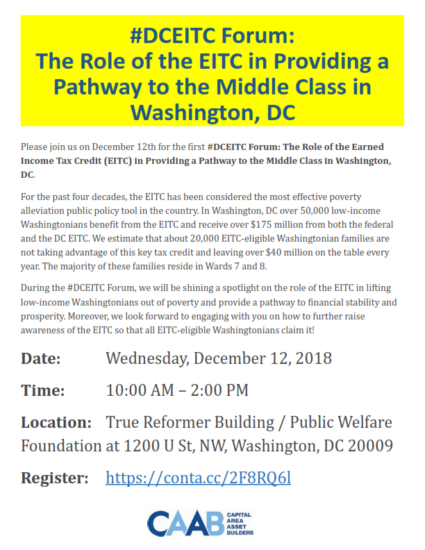 #DCEITC Forum: The Role of the EITC in Providing a Pathway to the Middle Class in Washington, DC  Please join us on December 12th for the first #DCEITC Forum: The Role of the Earned Income Tax Credit (EITC) in Providing a Pathway to the Middle Class in Washington, DC.  For the past four decades, the EITC has been considered the most effective poverty alleviation public policy tool in the country. In Washington, DC over 50,000 low-income Washingtonians benefit from the EITC and receive over $175 million from both the federal and the DC EITC. We estimate that about 20,000 EITC-eligible Washingtonian families are not taking advantage of this key tax credit and leaving over $40 million on the table every year. The majority of these families reside in Wards 7 and 8.  During the #DCEITC Forum, we will be shining a spotlight on the role of the EITC in lifting low-income Washingtonians out of poverty and provide a pathway to financial stability and prosperity. Moreover, we look forward to engaging with you on how to further raise awareness of the EITC so that all EITC-eligible Washingtonians claim it!  Date: Wednesday, December 12, 2018  Time: 10:00 AM – 2:00 PM  Location: True Reformer Building / Public Welfare  Foundation at 1200 U St, NW, Washington, DC 20009  Register: https://conta.cc/2F8RQ6l
