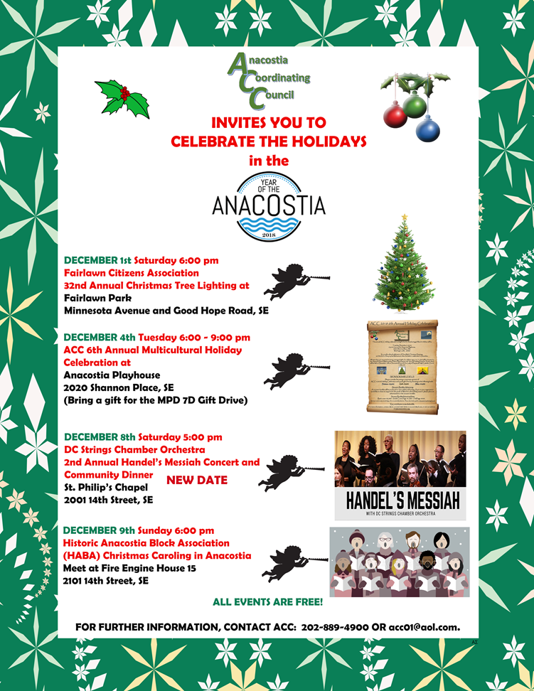 Anacostia Coordinating Council Sponsored or Co-sponsored Holiday Events  The Anacostia Coordinating Council invites You to Celebrate the Holidays in the Year of the Anacostia  >>DECEMBER 1st Saturday 6:00 pm, Fairlawn Citizens Association's 32nd Annual Christmas Tree Lighting at Fairlawn Park (Minnesota Avenue and Good Hope Road, SE)  >>DECEMBER 4th Tuesday 6:00 - 9:00 pm, ACC 6th Annual Multicultural Holiday Celebration at Anacostia Playhouse (2020 Shannon Place, SE) (Please bring a gift for the MPD 7D Gift Drive for youth from 7 to 12 years of age)  >>DECEMBER 8th Saturday 5:00 pm (New Date), DC Strings Chamber Orchestra, 2nd Annual Handel's Messiah Concert and Community Dinner, St. Philip's Chapel (2001 14th Street, SE)  >>DECEMBER 9th Sunday 6:00 pm, Historic Anacostia Block Association (HABA) Christmas Caroling in Anacostia, Meet at Fire Engine House 15 (2101 14th Street, SE)  All events are free, but contributions are accepted to support the DC Strings Messiah event.  ALL EVENTS ARE FREE! FOR FURTHER INFORMATION, CONTACT ACC: 202-889-4900 or email acc01@aol.com