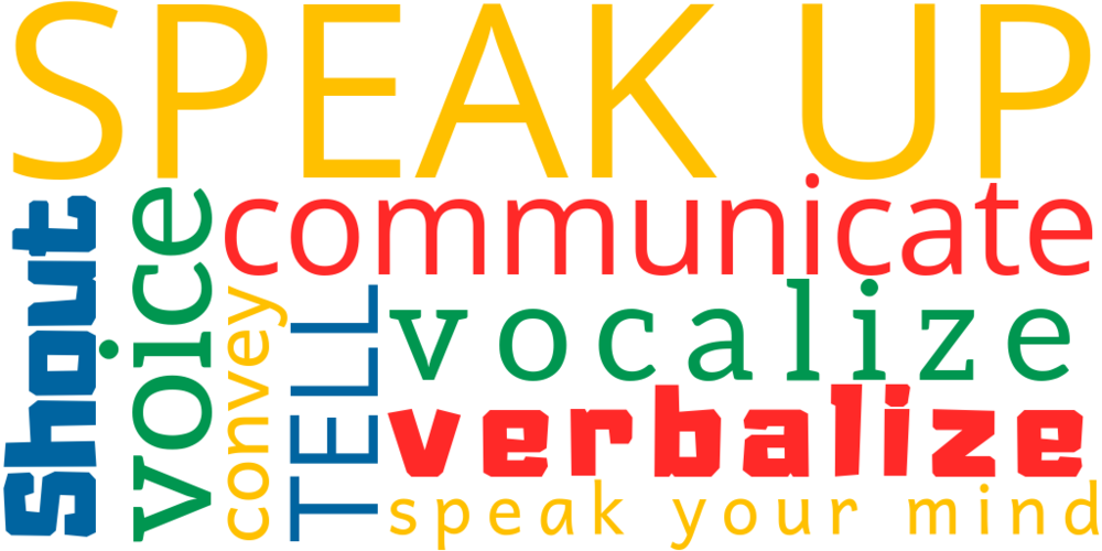 shout, speak up, speak your mind, verbalize, vocalize, shout, voice, communicate, tell