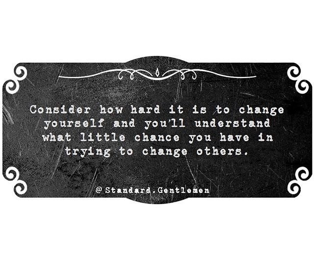 "Change is hard. We prefer the comfort of our routines and we get frustrated when something shakes them up. It's always easier when others conform to our needs and desires. We have little control over who we are attracted to. What we do control is whether we give them any of our time, energy, or attention. Can you list ten qualities that would describe someone that you would find attractive? What happens when someone has seven out of ten, and one or two of those are important to us. We either use that as an excuse to push them away or begin to create a fantasy where that person somehow acquires those qualities. Maybe via education, fitness, style, etc. We enter into a relationship hoping they change or we try to push change. Maybe that person wants to make changes and sees you as a catalyst. Maybe that person has no desire to change. Are you willing to accept them as they are in either case? Is this where the struggles begin? Are you settling for less than you desire and bringing a negative attitude into the relationship? What happens when your fantasy crashes into reality? I've had my mind opened by a few failed relationships. I'm only ""wise"" because I've recognized just how ignorant I am, and I will spend the rest of my life pursuing knowledge that I will barely scratch the surface of. So I have no issues identifying changes that I need to make to benefit a relationship, but what do those changes cost? Will I make them? I've taken a long look at my past and what I want in a relationship to identify what works for me and what doesn't. I'm not going to waste my time or hers if I feel that it won't last. It doesn't matter how beautiful, intelligent, fit, funny, or stable they are. I see who they are now and would never ask them to be anything else. I would look at how my life would need to change so that I can properly give them my time and attention. That may be more than I'm willing or able to change. You can't force a relationship or force change. At best, you can only influence it. Accept someone for who they are or get out of the way so that someone else can. #StandardGentlemen #Recover #Build #Grow #Evolve #NoShineOnMyArmor #GiveMoreThanYouTake"