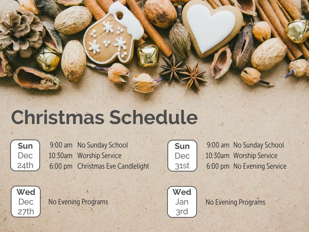 Sun, Dec 24 9am - No Sunday School 10:30am - Worship Service 6pm - Christmas Eve Candlelight Service Wed, Dec 27 No Evening Programs Sun, Dec 31 9am - No Sunday School 10:30am - Worship Service 6m - No Evening Service Wed, Jan 3 No Evening Programs