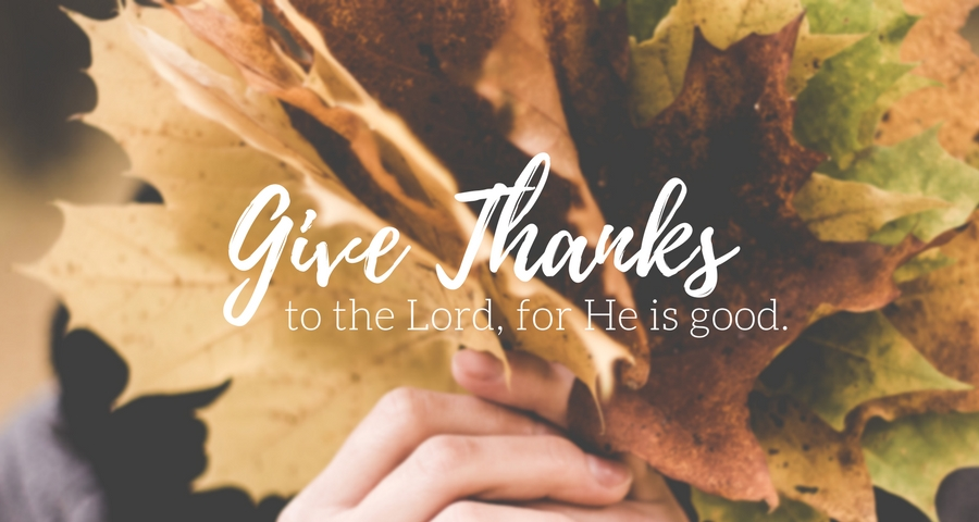 Give Thanks to the Lord, For He is Good.