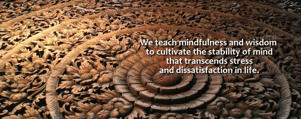 We teach mindfulness and wisdom to cultivate the stability of mind that transcends stress and dissatisfaction in life.