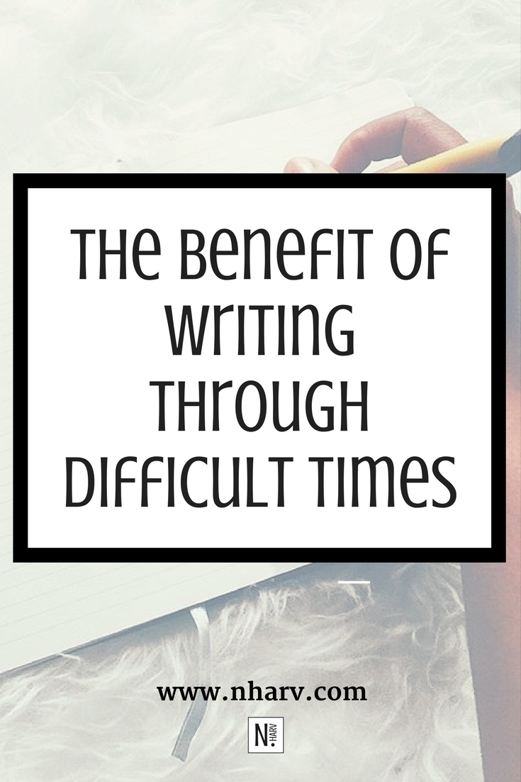 The Benefit of Writing Through Difficult Times by Nailah Harvey.jpg