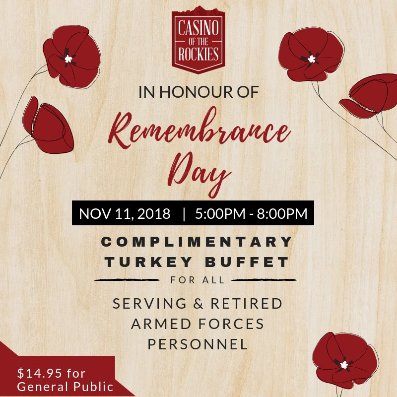Sunday, November 11th - Remembrance Day :: Complimentary Turkey Dinner Buffet   In honour of Remembrance Day we will be serving a complimentary Turkey Buffet for all serving and retired armed forces personal.November 11th, 2018   5:00pm – 8:00pm // $14.95 for General Public // *Present your Armed Froces identity card to the buffet server to be eligible. Must be 19+.* Hosted by Casino Of The Rockies