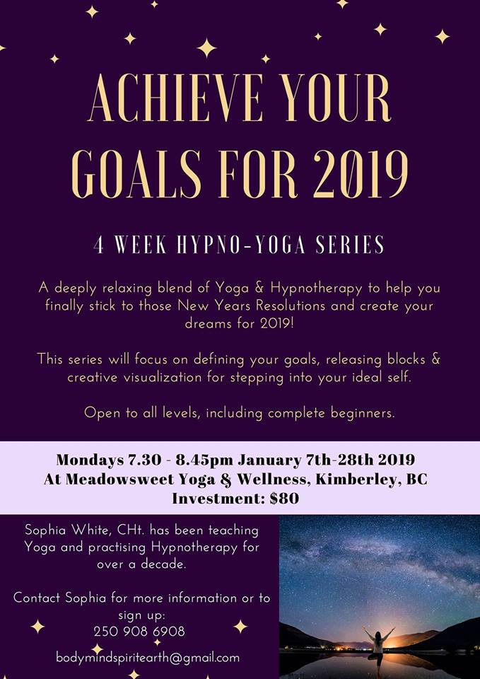 MONDAY, January 14th - A Hypno-Yoga Series with Sophia | A deeply relaxing blend of Yoga & Hypnotherapy to help you finally stick to those New Years Resolutions & achieve your dreams for 2019!In this series we will focus on defining your goals, letting go of blocks, creative visualization & stepping into your ideal self. Open to all levels, including complete beginners.* Hosted by Meadowsweet Yoga & Wellness and Kimberley Hypnotherapy & Life Coaching