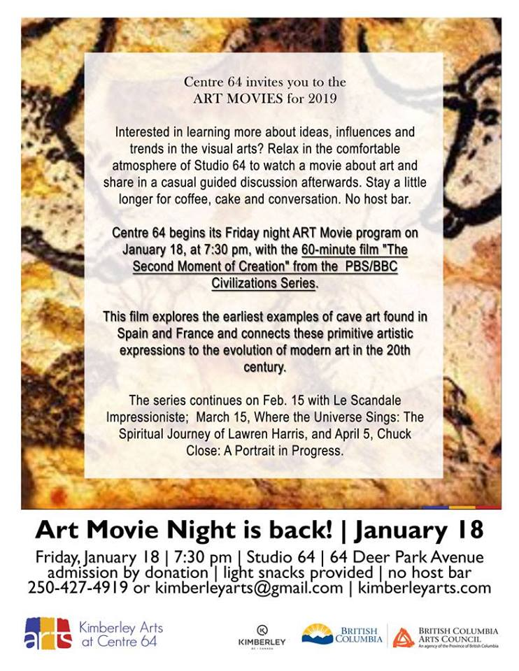 Friday, January 18th - Art Movie Night - The Second Moment of Creation | Watch a movie about art and share in a casual guided discussion afterwards. January 18 | 7:30 pm | Studio 64 | by donation | light snacks provided | no host bar* Hosted by Kimberley Arts Council - Centre 64