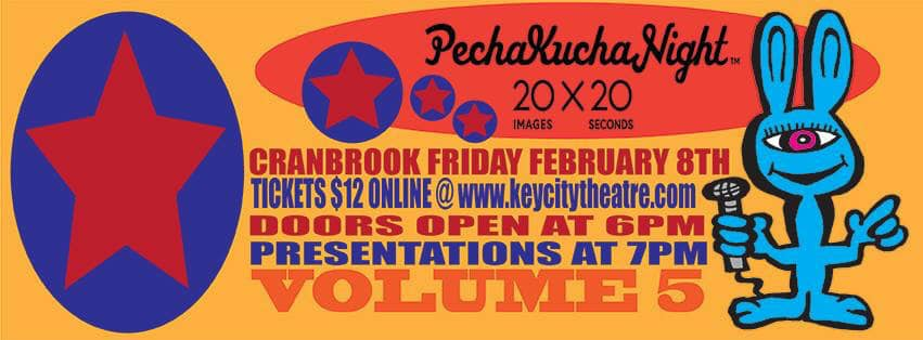 Friday, February 8th - PechaKucha Night, volume 5 | Are you curious about PechaKucha Nights? They are inspiring, thoughtful and creative events featuring regular folks sharing interesting stories in a 20 x 20 format (20 slides shown for 20 seconds each). These quick presentations spark intrigue, new ideas and great conversations. Join us, cabaret style, in the Key City Theatre foyer for drinks and presentations to learn more!* Hosted by Pecha Kucha Cranbrook
