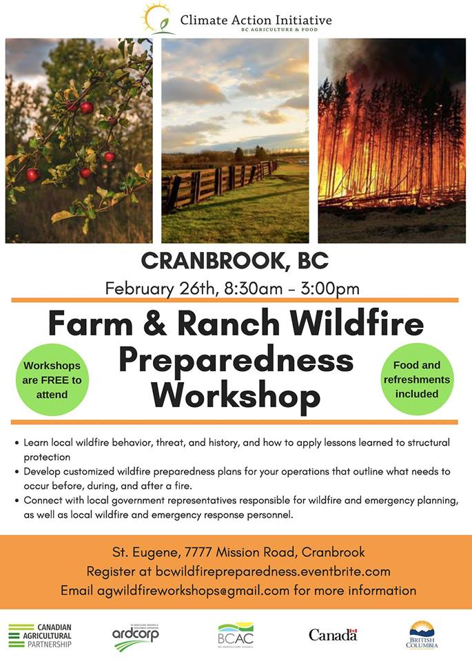 TUESDAY, FEBRuary 26th - Cranbrook Farm and Ranch Wildfire Preparedness Workshop | On February 26th from 8:30am - 3:00pm PST at 2305 2nd Street South, Cranbrook, Cranbrook the BC Agriculture and Food Climate Action Initiative is hosting an agriculture and wildfire risk reduction workshop aimed at agricultural producers from all sectors, wildfire response and emergency personnel, and local government representatives. Producers will gain vital knowledge to prepare themselves and their operations for wildfire.This workshop is free, with lunch and refreshments provided. For catering and planning purposes please, pre-register here: bcwildfirepreparedness.eventbrite.comWe would like attendees to register as soon as possible, but welcome those who are interested after the registration date to contact us about attending. LIMITED AVAILABILITY. Please register soon to save your spot.* Hosted by BC Agriculture & Food Climate Action Initiative