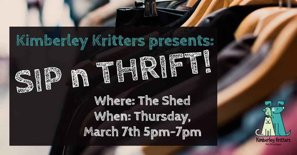 THURSDAY, March 7th - Sip n Thrift at the Shed! Fundraiser for Gingers Legacy! | Kimberley Kritters is holding a fundraiser for local animal rescue society, Ginger's Legacy - Animal Welfare Society at The Shed in Kimberley's Platzl on Thursday, March 7th from 5pm-7pm! All proceeds raised, go towards helping local animals and their families!How does it work? To participate in this event, EITHER you provide a donation of gently used clothing items (clothing, shoes, purses, jackets, etc.) OR you pay a $5 entry fee at the door. We do encourage donations, rather than an entry fee, as this event is only possible with your donations!!!* Hosted by Kimberley Kritters Pet Boutique and The Shed