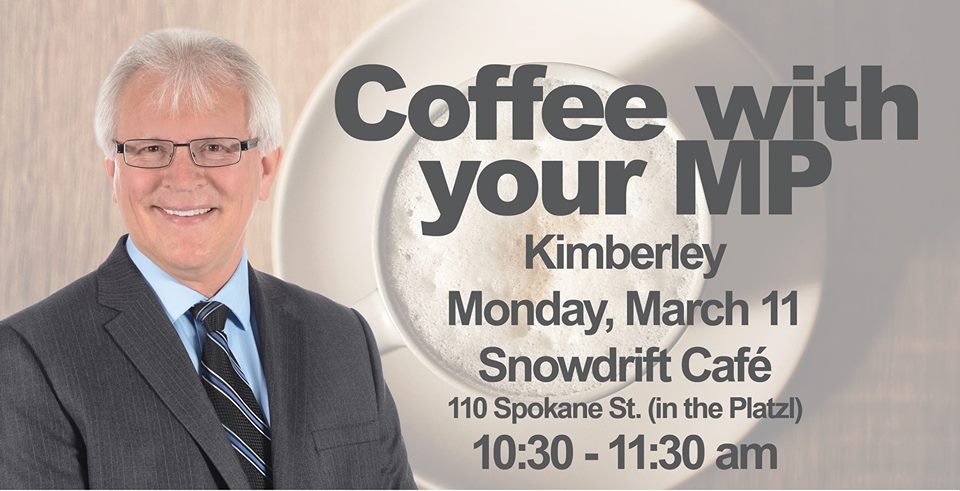MONDAY, March 11th - Kimberley: Coffee with your MP | Friends in Kimberley! Come meet me over a cup of coffee at the Snowdrift Cafe! Share your ideas and concerns. Or just drop in to say